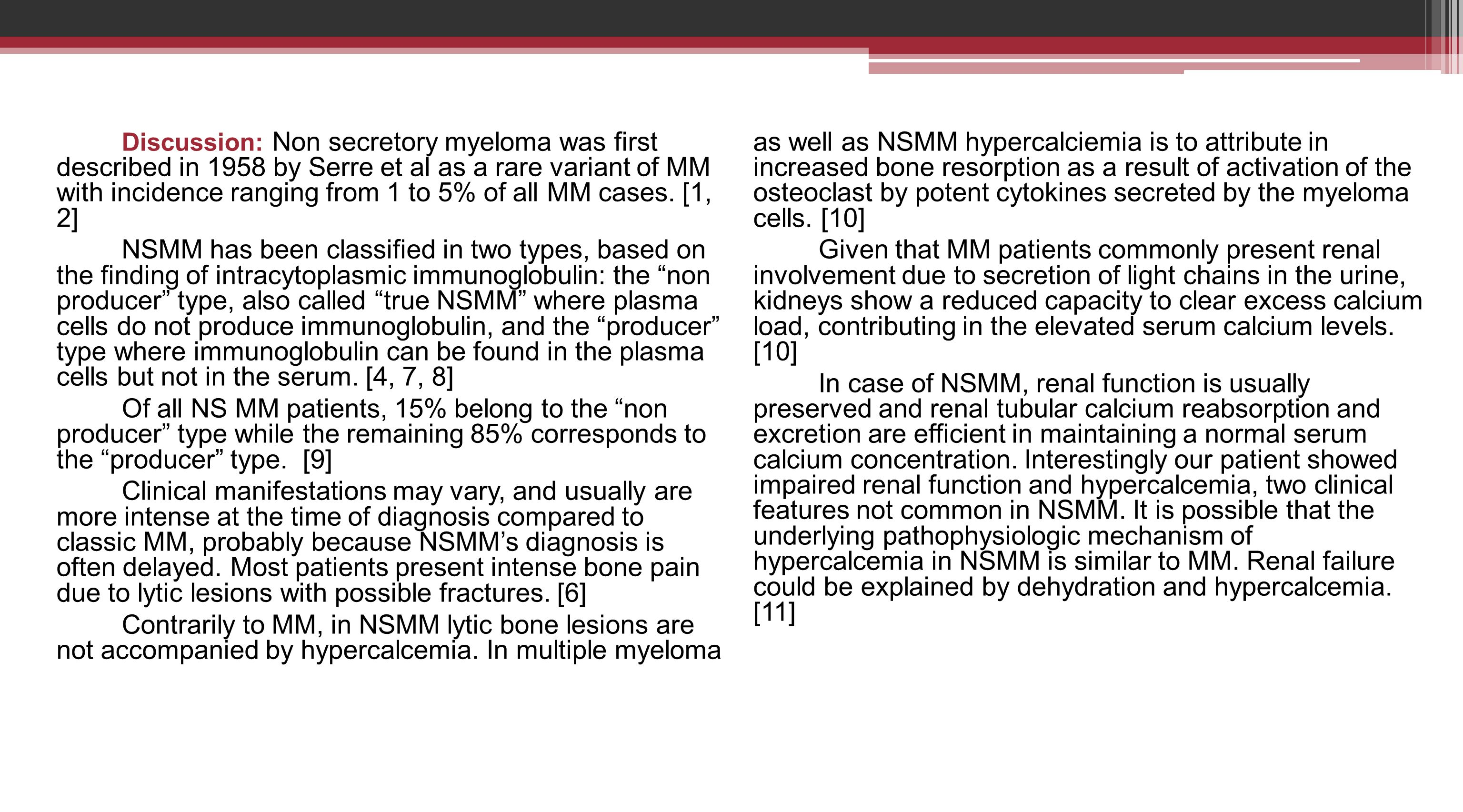 Contrarily to MM, in NSMM lytic bone lesions are not accompanied by hypercalcemia. In multiple myeloma as well as NSMM hypercalciemia is to attribute in increased bone resorption as a result of activation of the osteoclast by potent cytokines secreted by the myeloma cells. [10]
